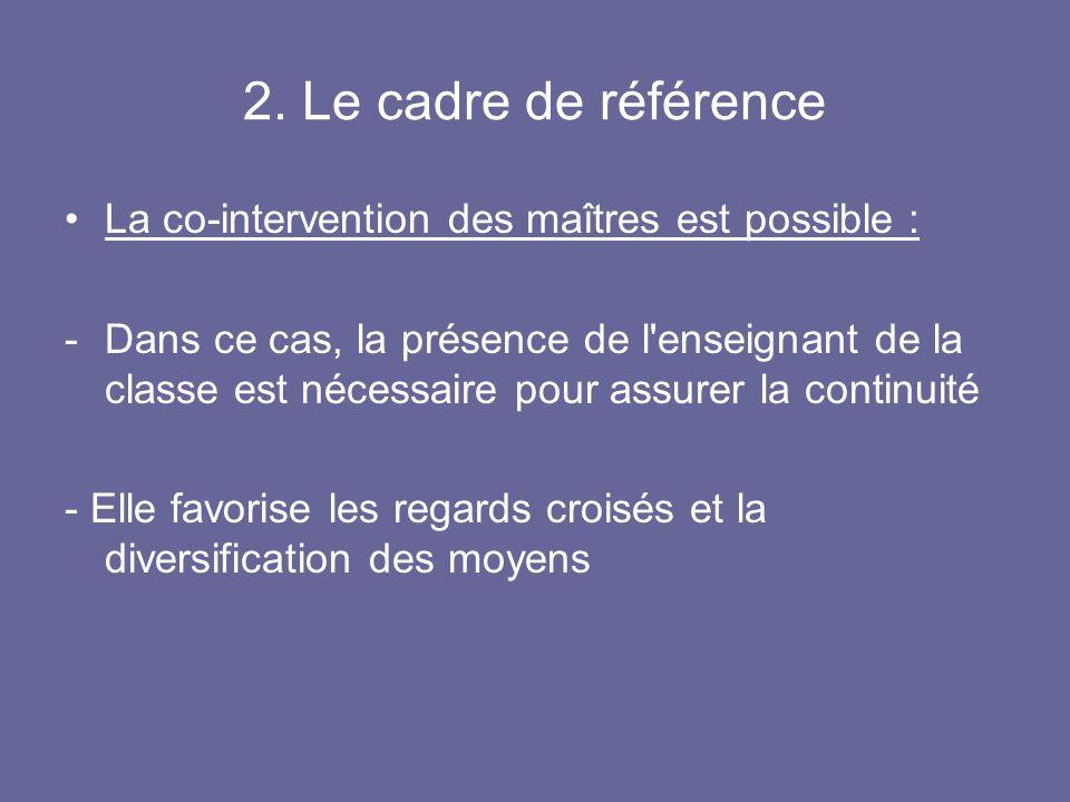 2. Le cadre de référence La co-intervention des maîtres est possible : -Dans ce cas, la présence de l'enseignant de la classe est nécessaire pour assu