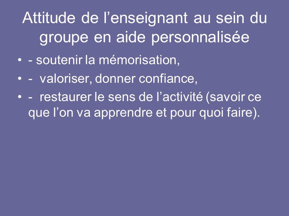 Attitude de lenseignant au sein du groupe en aide personnalisée - soutenir la mémorisation, - valoriser, donner confiance, - restaurer le sens de lact
