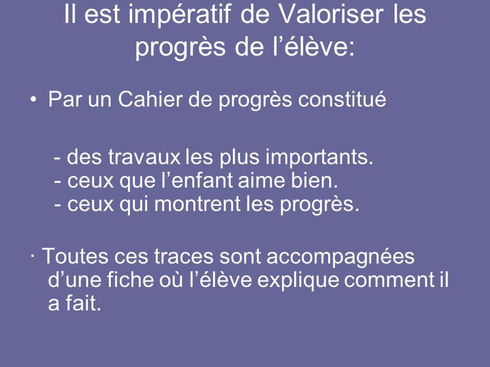 Il est impératif de Valoriser les progrès de lélève: Par un Cahier de progrès constitué - des travaux les plus importants. - ceux que lenfant aime bie