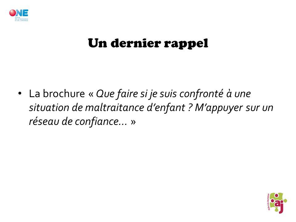 Un dernier rappel La brochure « Que faire si je suis confronté à une situation de maltraitance denfant ? Mappuyer sur un réseau de confiance… »