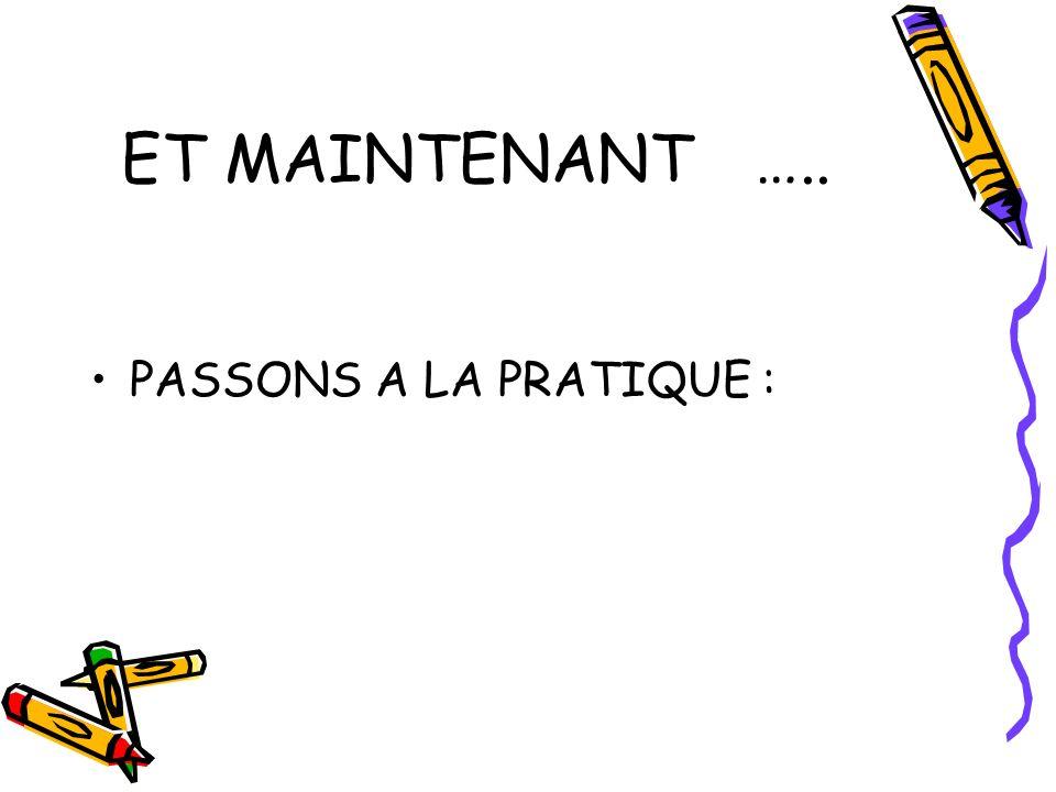 ET MAINTENANT….. PASSONS A LA PRATIQUE :