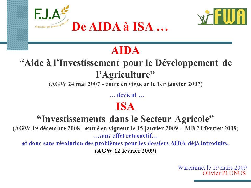 AIDA Aide à lInvestissement pour le Développement de lAgriculture (AGW 24 mai 2007 - entré en vigueur le 1er janvier 2007) … devient … ISA Investissements dans le Secteur Agricole (AGW 19 décembre 2008 - entré en vigueur le 15 janvier 2009 - MB 24 février 2009) …sans effet rétroactif… et donc sans résolution des problèmes pour les dossiers AIDA déjà introduits.