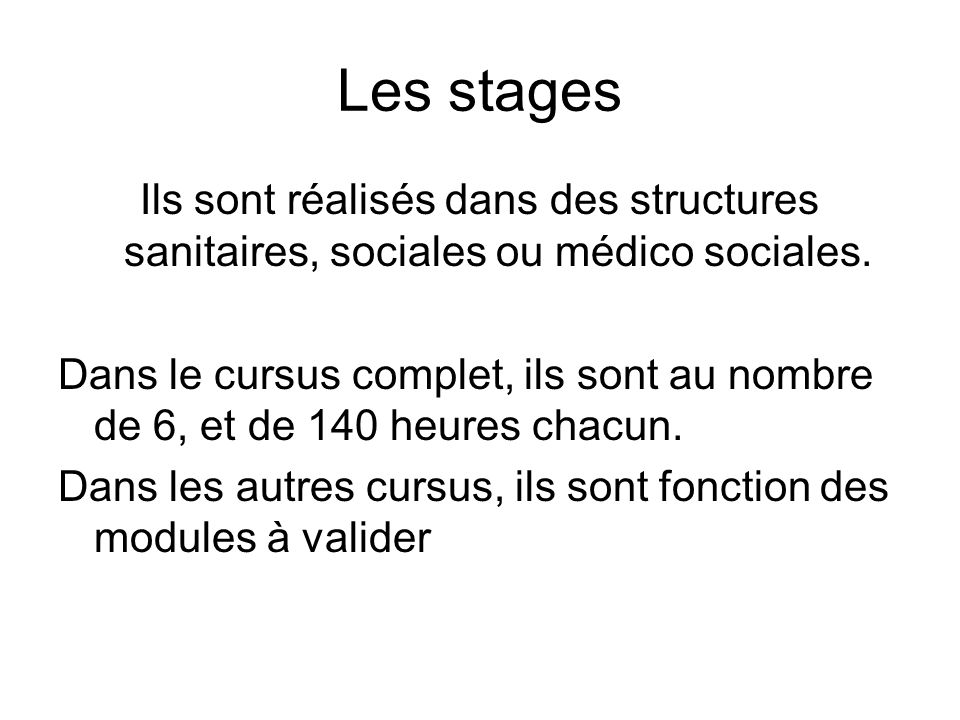 Les stages Ils sont réalisés dans des structures sanitaires, sociales ou médico sociales. Dans le cursus complet, ils sont au nombre de 6, et de 140 h