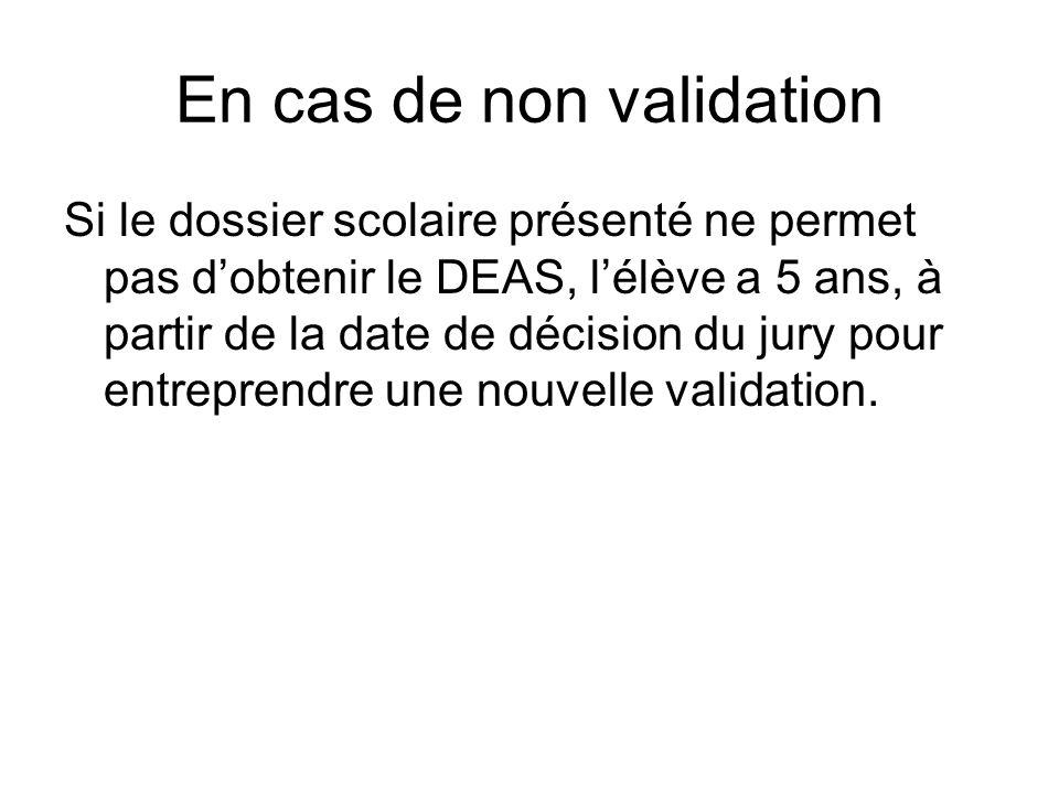 En cas de non validation Si le dossier scolaire présenté ne permet pas dobtenir le DEAS, lélève a 5 ans, à partir de la date de décision du jury pour