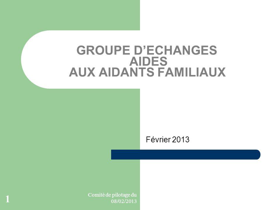 Comité de pilotage du 08/02/2013 1 GROUPE DECHANGES AIDES AUX AIDANTS FAMILIAUX Février 2013