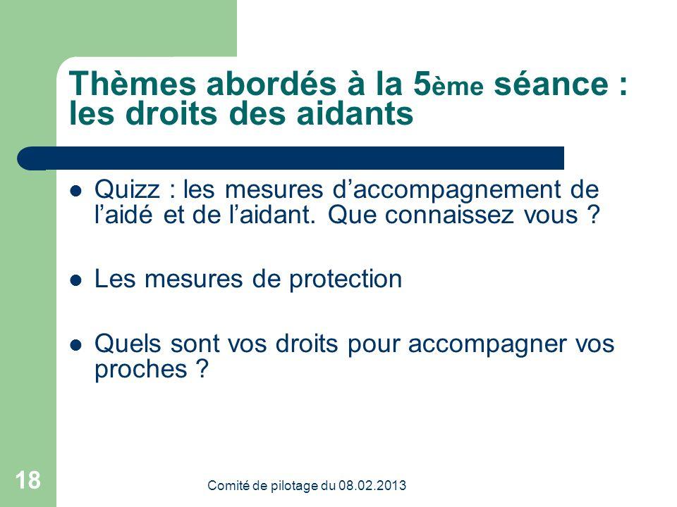 Comité de pilotage du 08.02.2013 18 Thèmes abordés à la 5 ème séance : les droits des aidants Quizz : les mesures daccompagnement de laidé et de laidant.