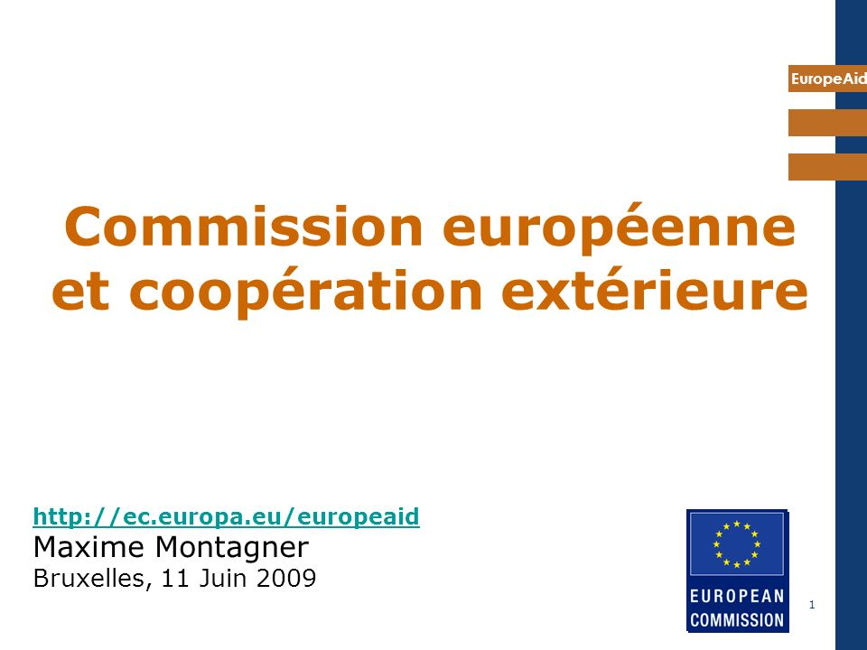 EuropeAid 1 http://ec.europa.eu/europeaid http://ec.europa.eu/europeaid Maxime Montagner Bruxelles, 11 Juin 2009 Commission européenne et coopération extérieure