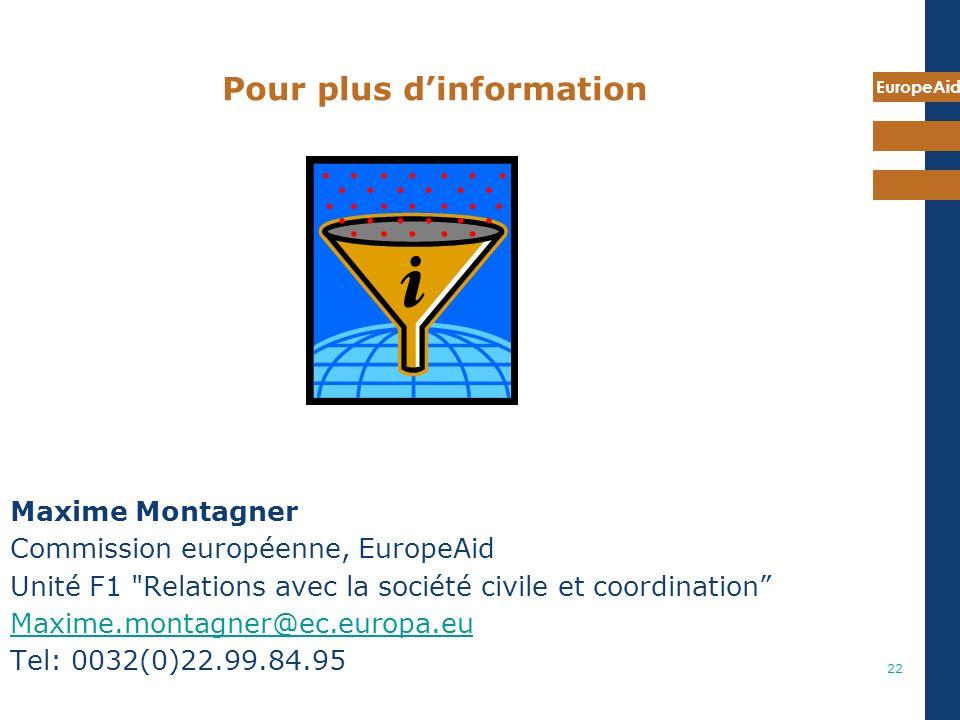 EuropeAid 22 Pour plus dinformation Maxime Montagner Commission européenne, EuropeAid Unité F1 Relations avec la société civile et coordination Maxime.montagner@ec.europa.eu Tel: 0032(0)22.99.84.95