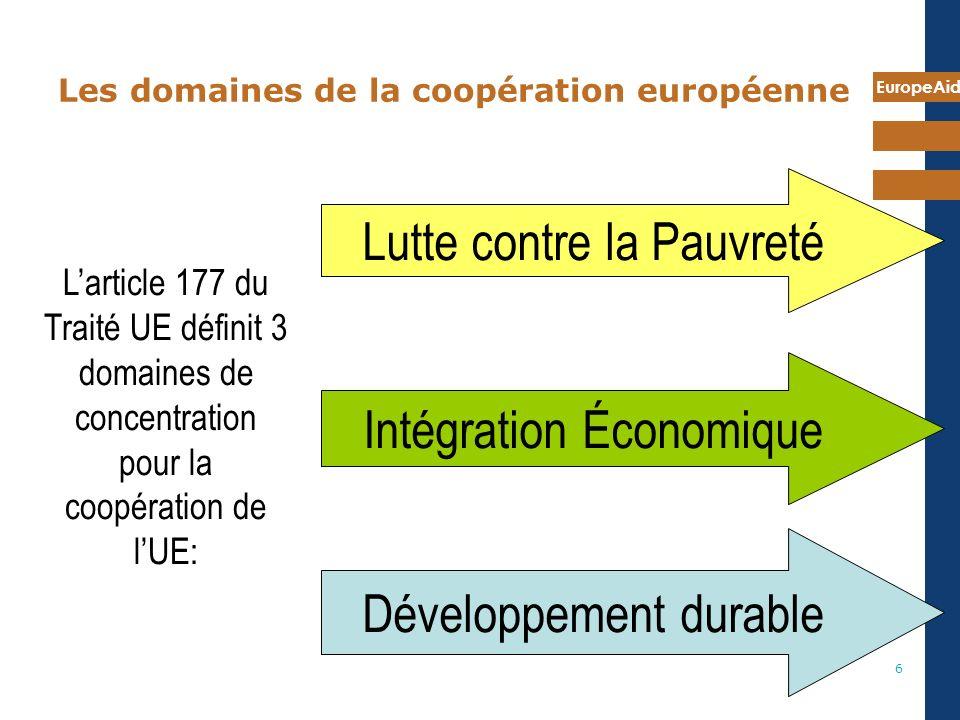 EuropeAid 6 Les domaines de la coopération européenne Lutte contre la Pauvreté Intégration Économique Développement durable Larticle 177 du Traité UE définit 3 domaines de concentration pour la coopération de lUE: