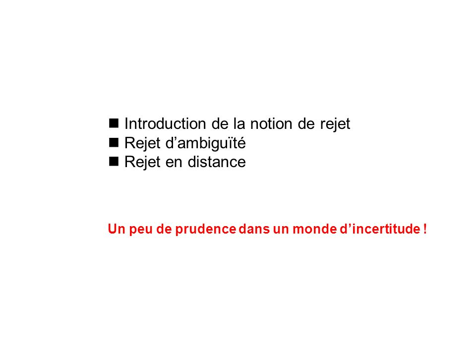 Introduction de la notion de rejet Rejet dambiguïté Rejet en distance Un peu de prudence dans un monde dincertitude !