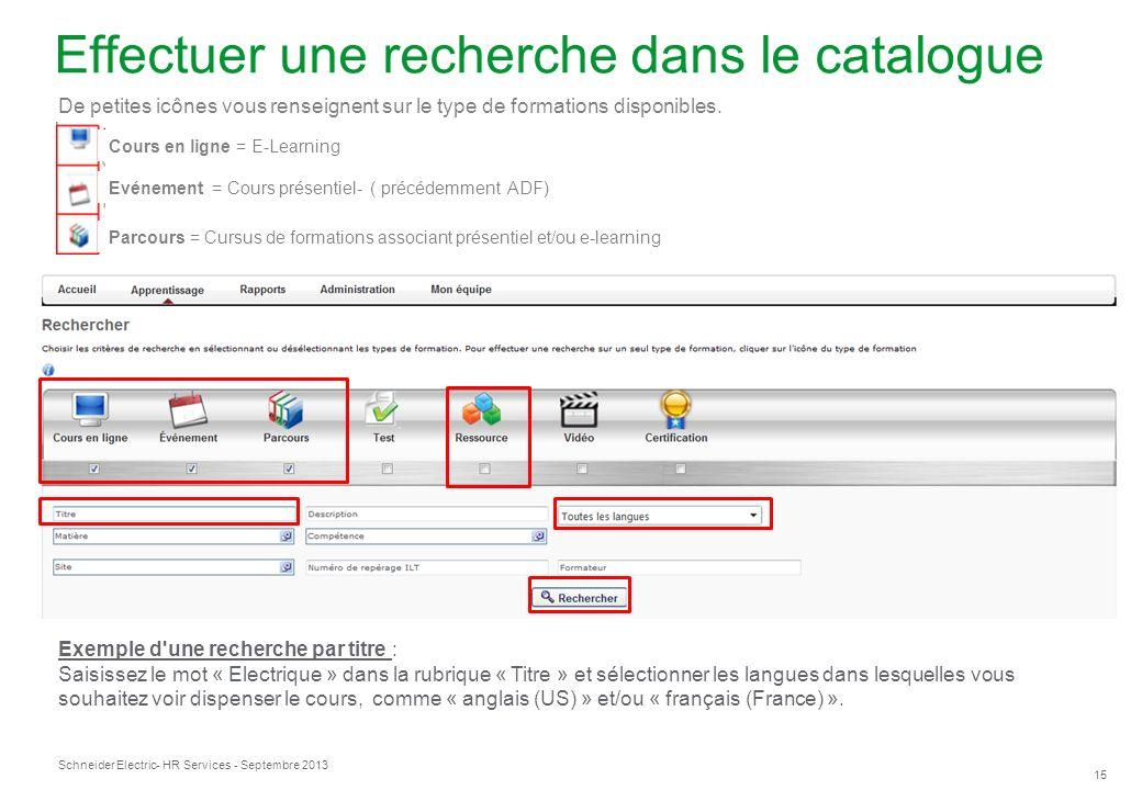 Schneider Electric 15 - HR Services - Septembre 2013 Effectuer une recherche dans le catalogue Exemple d une recherche par titre : Saisissez le mot « Electrique » dans la rubrique « Titre » et sélectionner les langues dans lesquelles vous souhaitez voir dispenser le cours, comme « anglais (US) » et/ou « français (France) ».