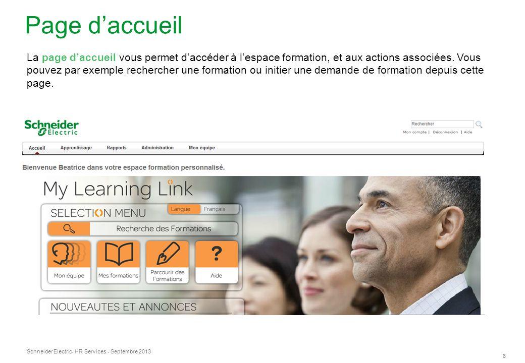 Schneider Electric 6 - HR Services - Septembre 2013 Page daccueil La page daccueil vous permet daccéder à lespace formation, et aux actions associées.