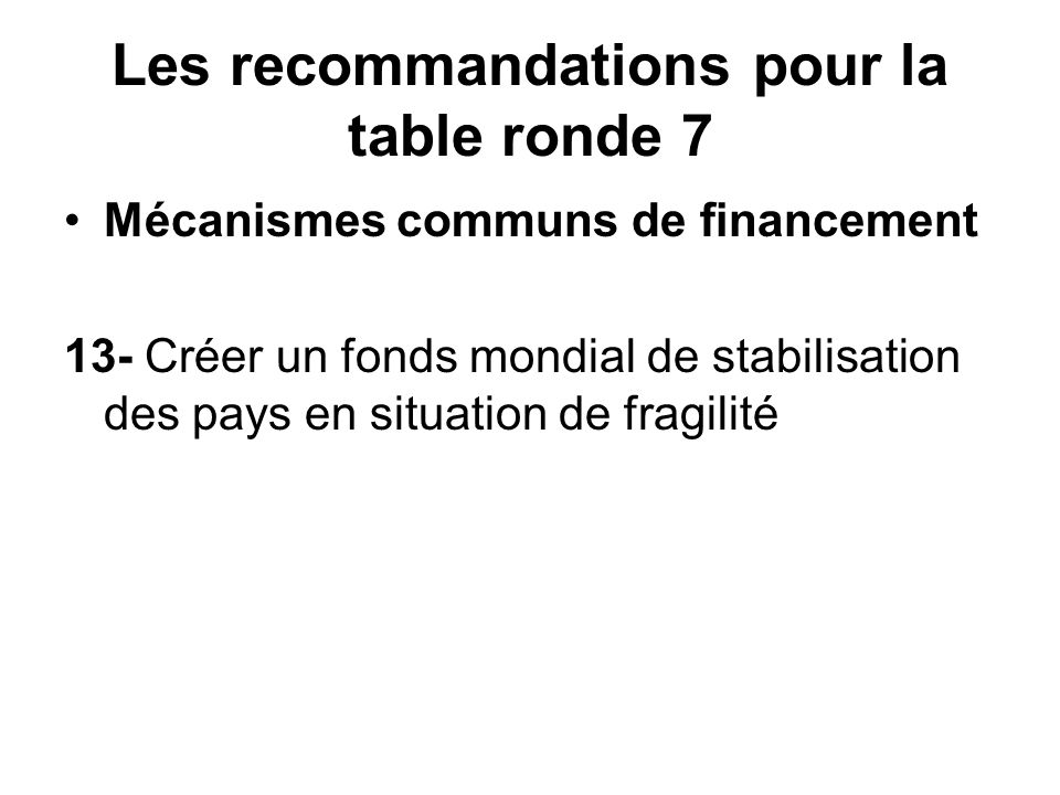 Les recommandations pour la table ronde 7 Mécanismes communs de financement 13- Créer un fonds mondial de stabilisation des pays en situation de fragilité