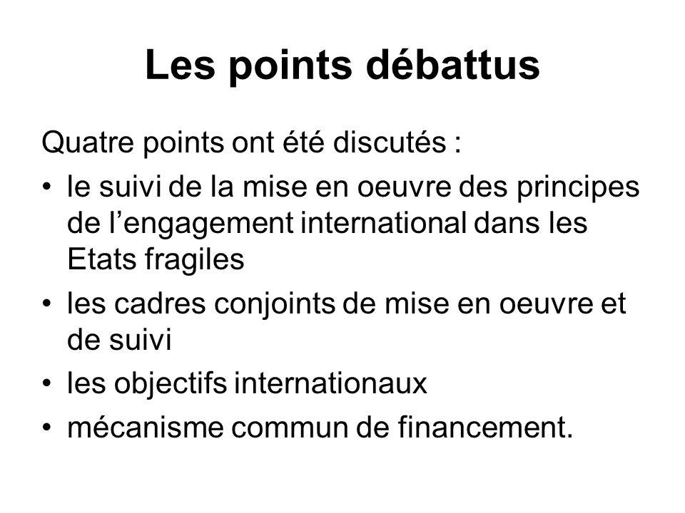 Les points débattus Quatre points ont été discutés : le suivi de la mise en oeuvre des principes de lengagement international dans les Etats fragiles les cadres conjoints de mise en oeuvre et de suivi les objectifs internationaux mécanisme commun de financement.