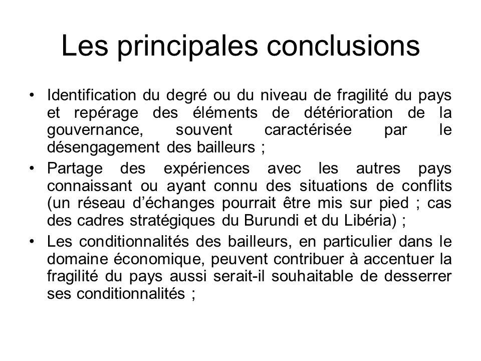 Les principales conclusions Identification du degré ou du niveau de fragilité du pays et repérage des éléments de détérioration de la gouvernance, souvent caractérisée par le désengagement des bailleurs ; Partage des expériences avec les autres pays connaissant ou ayant connu des situations de conflits (un réseau déchanges pourrait être mis sur pied ; cas des cadres stratégiques du Burundi et du Libéria) ; Les conditionnalités des bailleurs, en particulier dans le domaine économique, peuvent contribuer à accentuer la fragilité du pays aussi serait-il souhaitable de desserrer ses conditionnalités ;