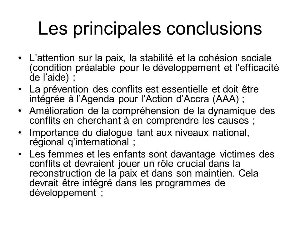 Les principales conclusions Lattention sur la paix, la stabilité et la cohésion sociale (condition préalable pour le développement et lefficacité de laide) ; La prévention des conflits est essentielle et doit être intégrée à lAgenda pour lAction dAccra (AAA) ; Amélioration de la compréhension de la dynamique des conflits en cherchant à en comprendre les causes ; Importance du dialogue tant aux niveaux national, régional qinternational ; Les femmes et les enfants sont davantage victimes des conflits et devraient jouer un rôle crucial dans la reconstruction de la paix et dans son maintien.