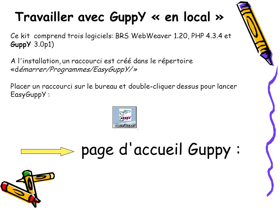 Travailler avec GuppY « en local » Ce kit comprend trois logiciels: BRS WebWeaver 1.20, PHP 4.3.4 et GuppY 3.0p1) A l installation, un raccourci est créé dans le répertoire «démarrer/Programmes/EasyGuppY/ » Placer un raccourci sur le bureau et double-cliquer dessus pour lancer EasyGuppY : page d accueil Guppy :