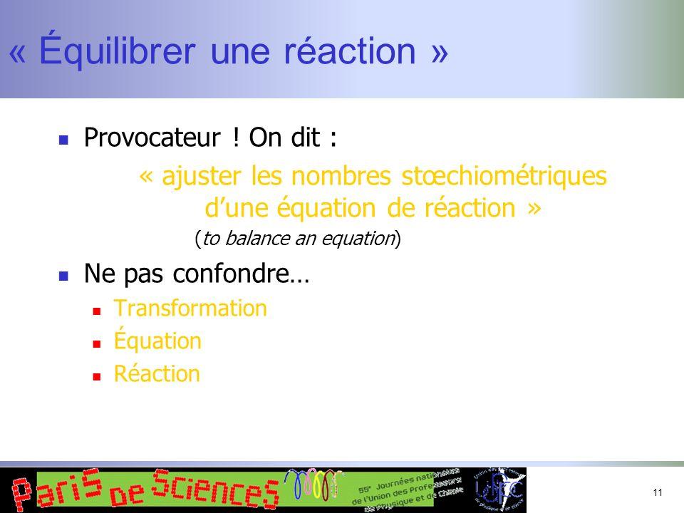 11 « Équilibrer une réaction » Provocateur ! On dit : « ajuster les nombres stœchiométriques dune équation de réaction » (to balance an equation) Ne p