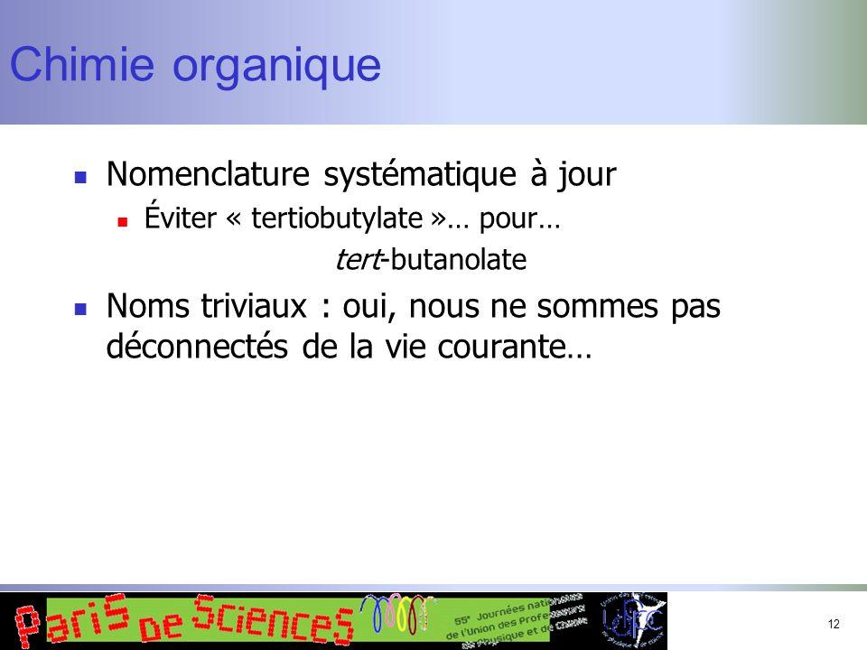 12 Chimie organique Nomenclature systématique à jour Éviter « tertiobutylate »… pour… tert-butanolate Noms triviaux : oui, nous ne sommes pas déconnec