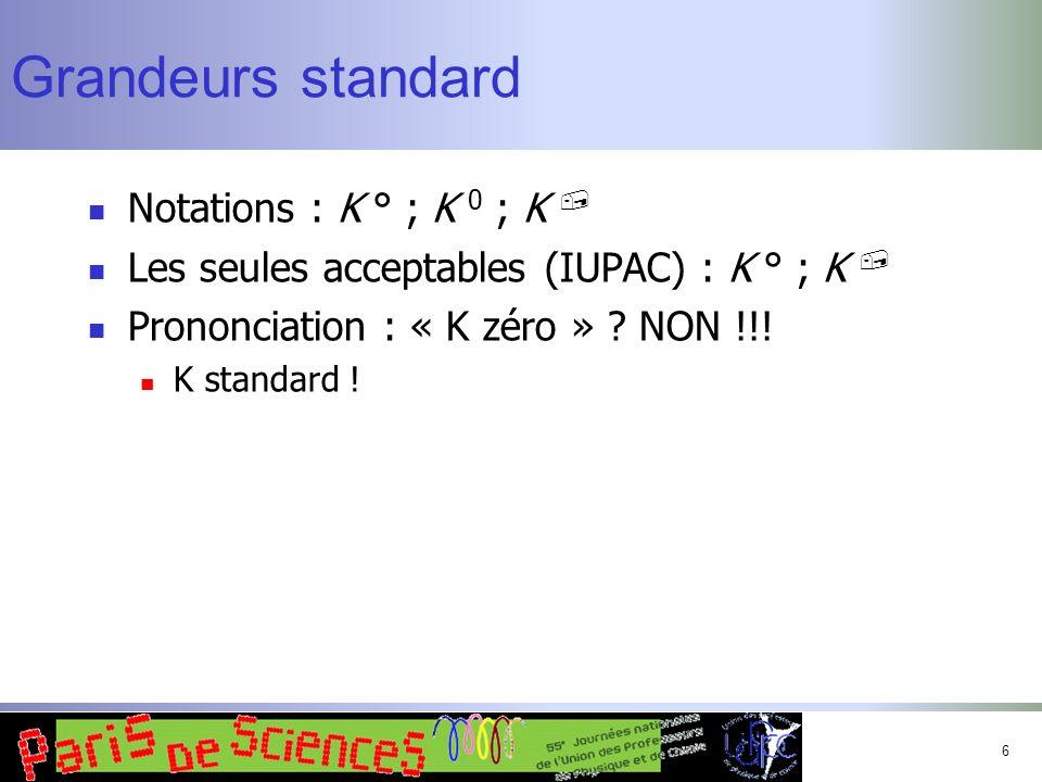 6 Grandeurs standard Notations : K ° ; K 0 ; K, Les seules acceptables (IUPAC) : K ° ; K, Prononciation : « K zéro » ? NON !!! K standard !