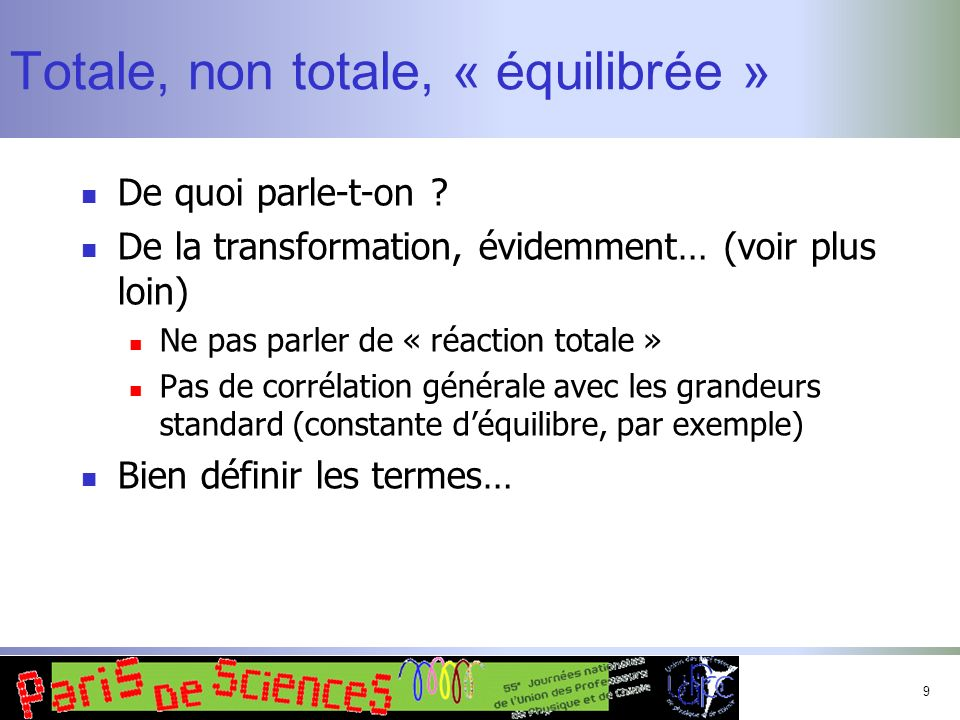 9 Totale, non totale, « équilibrée » De quoi parle-t-on ? De la transformation, évidemment… (voir plus loin) Ne pas parler de « réaction totale » Pas