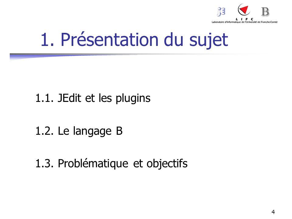 4 1. Présentation du sujet 1.1. JEdit et les plugins 1.2. Le langage B 1.3. Problématique et objectifs