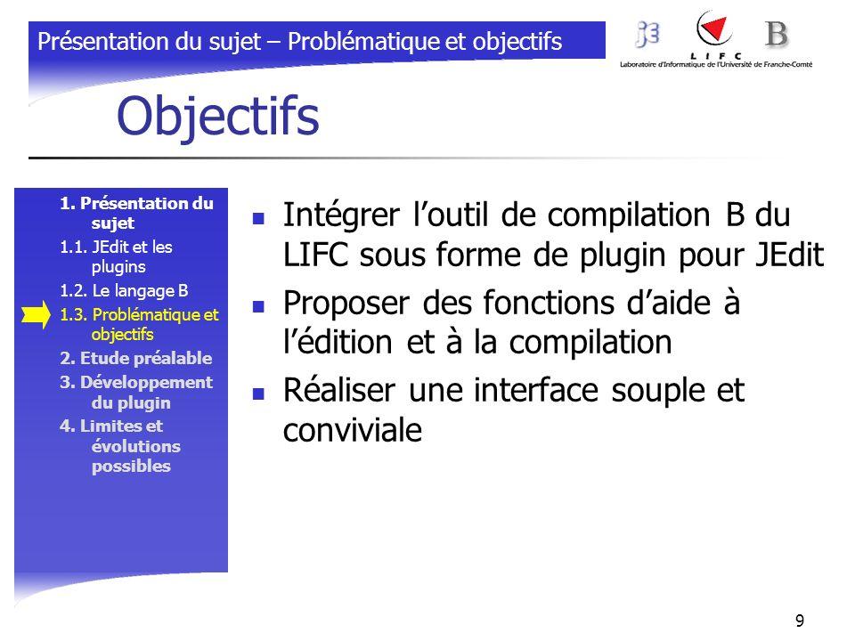 9 Objectifs 1. Présentation du sujet 1.1. JEdit et les plugins 1.2. Le langage B 1.3. Problématique et objectifs 2. Etude préalable 3. Développement d
