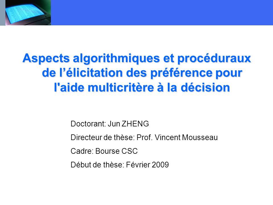 Aspects algorithmiques et procéduraux de lélicitation des préférence pour l'aide multicritère à la décision Doctorant: Jun ZHENG Directeur de thèse: P