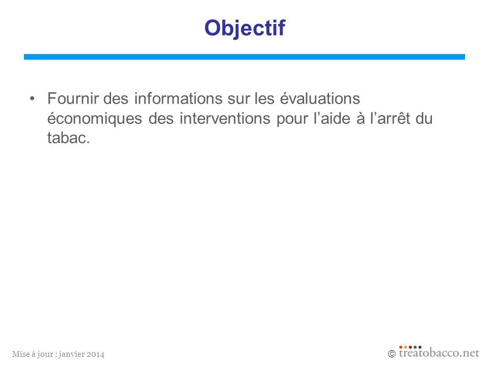 Mise à jour : janvier 2014 Objectif Fournir des informations sur les évaluations économiques des interventions pour laide à larrêt du tabac.