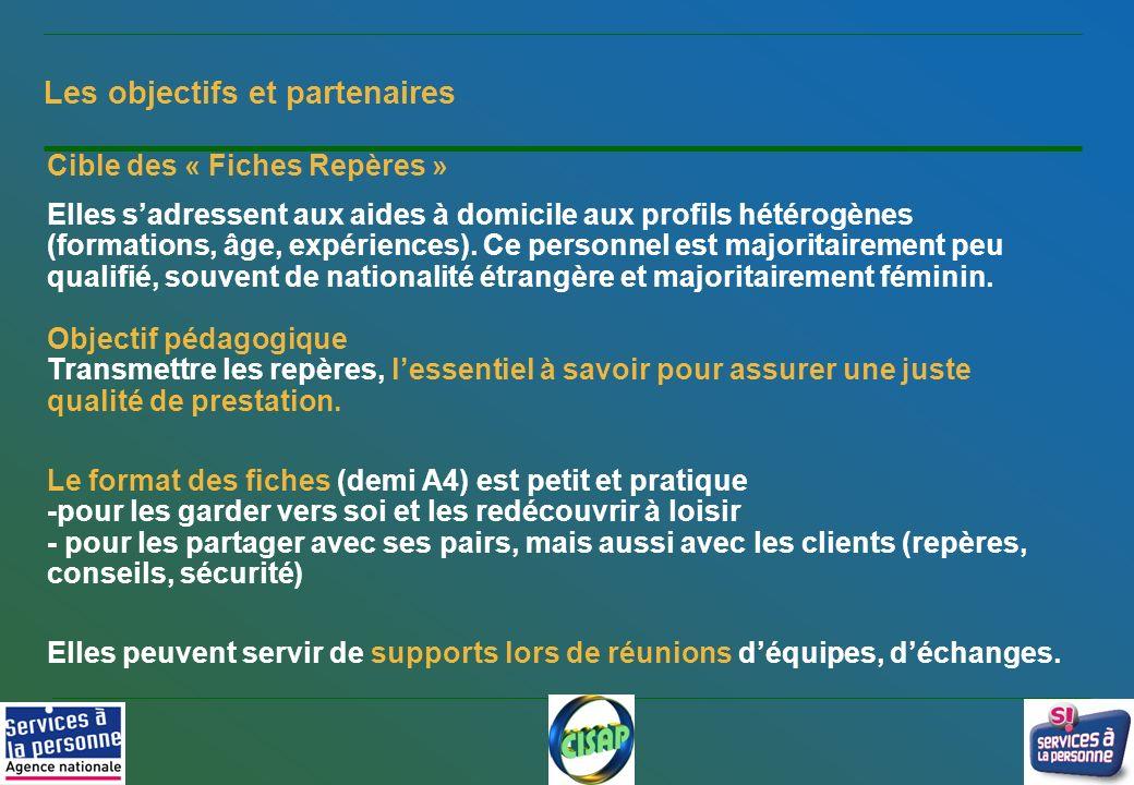 3 Les objectifs et partenaires Cible des « Fiches Repères » Elles sadressent aux aides à domicile aux profils hétérogènes (formations, âge, expérience