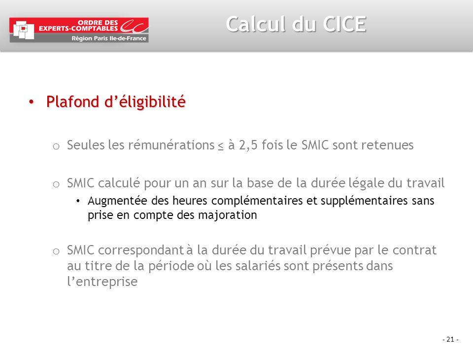 - 21 - Calcul du CICE Plafond déligibilité Plafond déligibilité o Seules les rémunérations à 2,5 fois le SMIC sont retenues o SMIC calculé pour un an