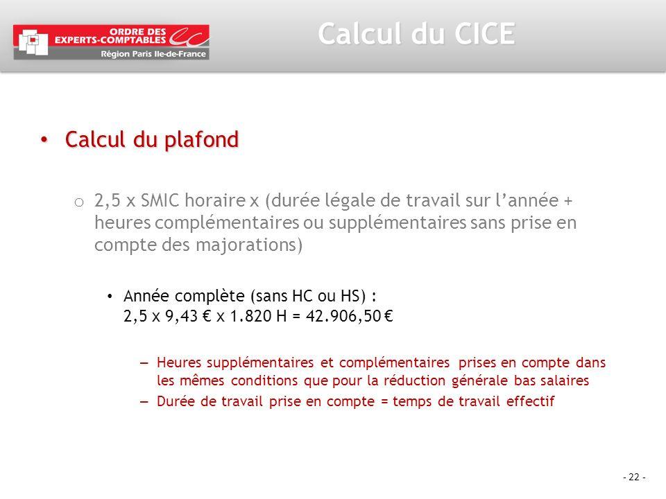 - 22 - Calcul du CICE Calcul du plafond Calcul du plafond o 2,5 x SMIC horaire x (durée légale de travail sur lannée + heures complémentaires ou suppl