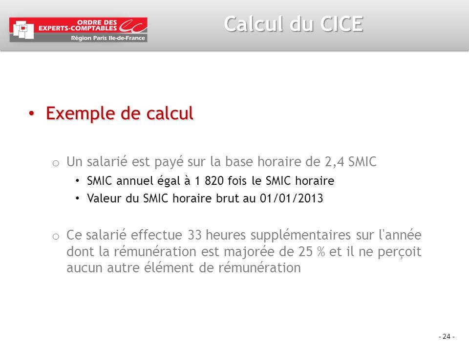 - 24 - Calcul du CICE Exemple de calcul Exemple de calcul o Un salarié est payé sur la base horaire de 2,4 SMIC SMIC annuel égal à 1 820 fois le SMIC