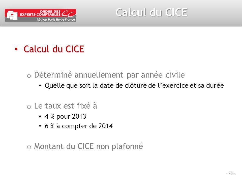 - 26 - Calcul du CICE Calcul du CICE Calcul du CICE o Déterminé annuellement par année civile Quelle que soit la date de clôture de lexercice et sa du