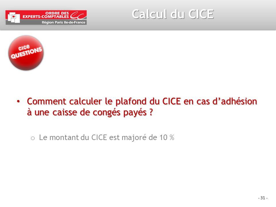 - 31 - Calcul du CICE Comment calculer le plafond du CICE en cas dadhésion à une caisse de congés payés ? Comment calculer le plafond du CICE en cas d