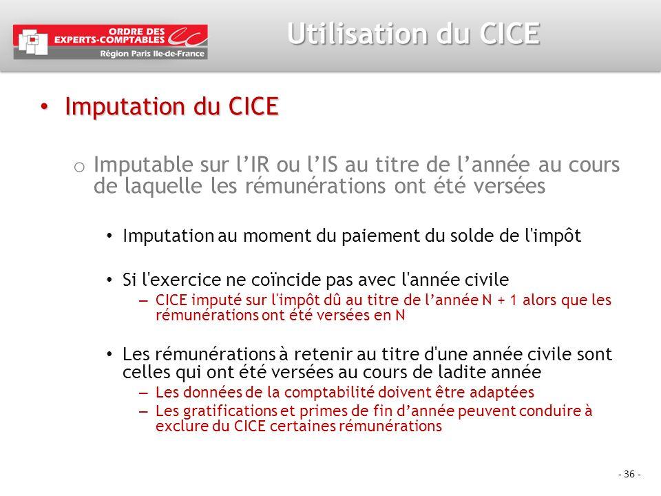 - 36 - Utilisation du CICE Imputation du CICE Imputation du CICE o Imputable sur lIR ou lIS au titre de lannée au cours de laquelle les rémunérations
