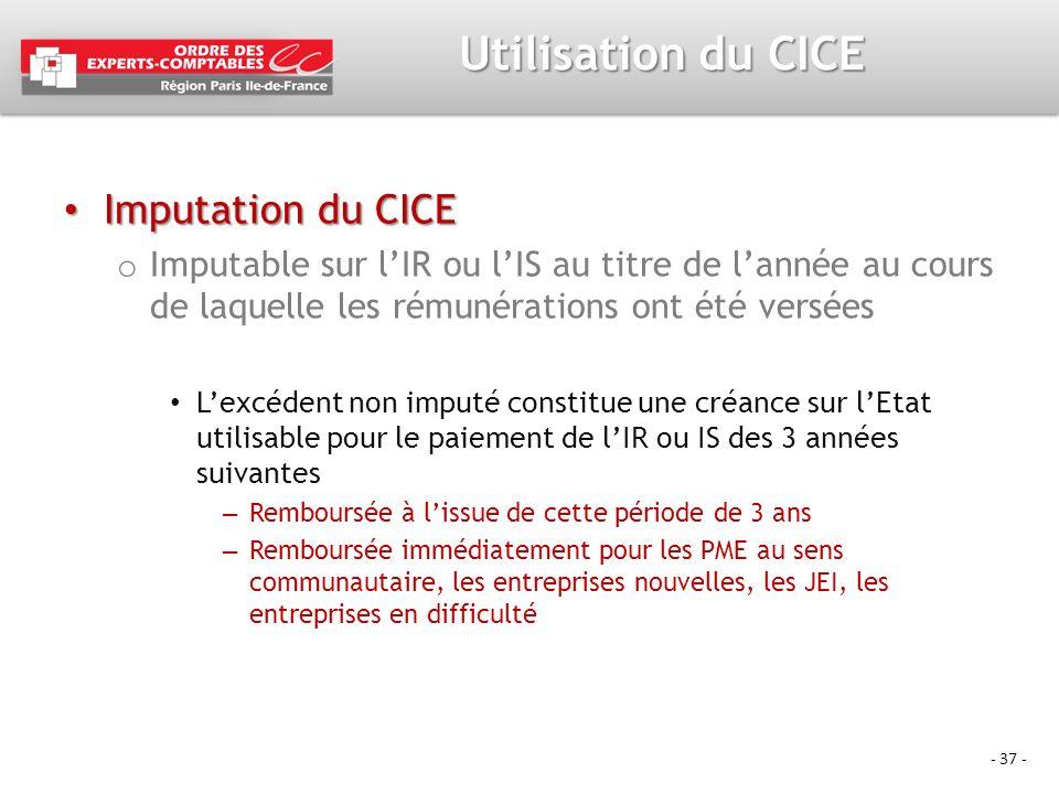 - 37 - Utilisation du CICE Imputation du CICE Imputation du CICE o Imputable sur lIR ou lIS au titre de lannée au cours de laquelle les rémunérations