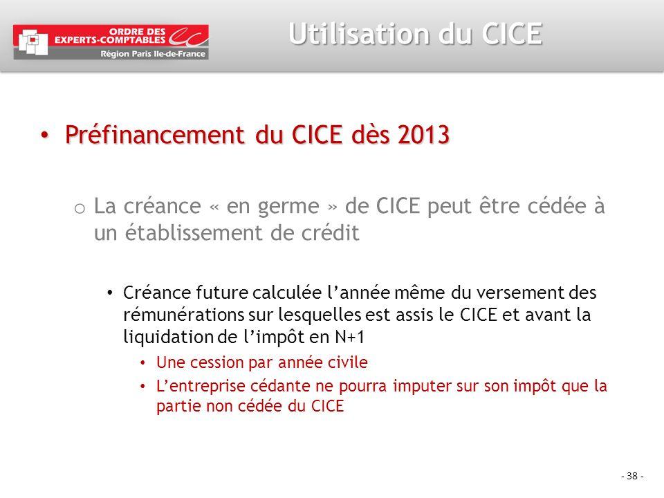 - 38 - Utilisation du CICE Préfinancement du CICE dès 2013 Préfinancement du CICE dès 2013 o La créance « en germe » de CICE peut être cédée à un étab