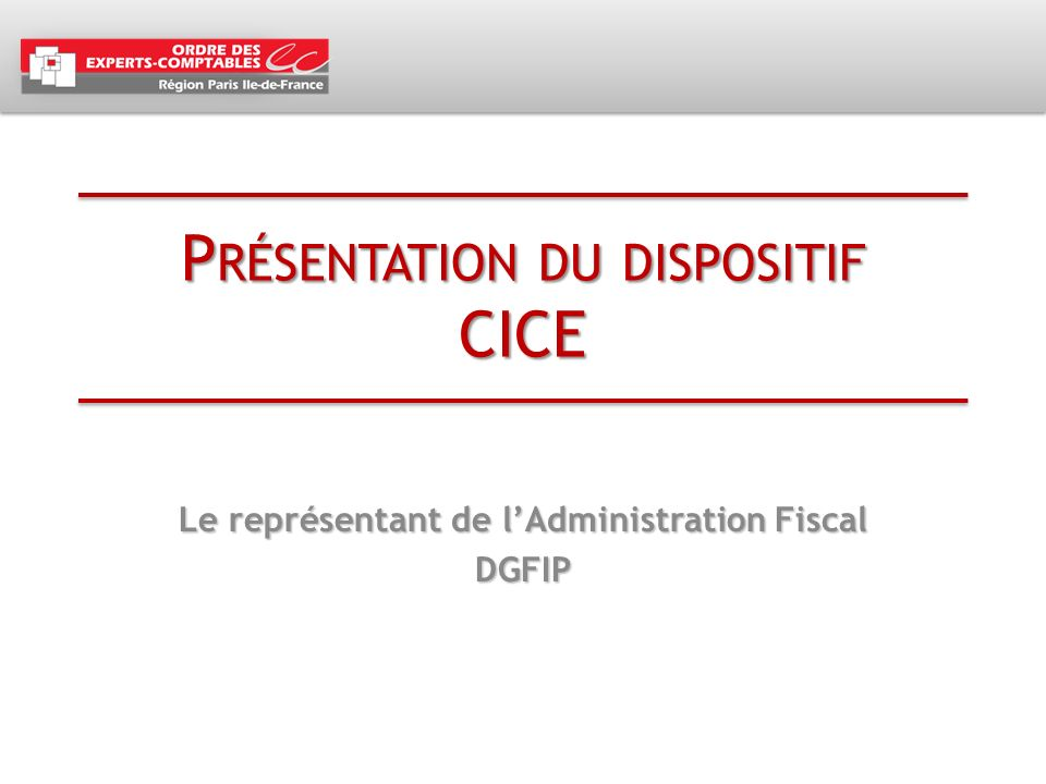 P RÉSENTATION DU DISPOSITIF CICE Le représentant de lAdministration Fiscal DGFIP