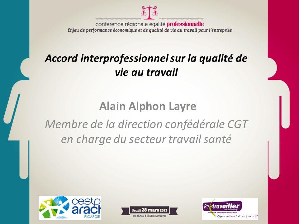 Accord interprofessionnel sur la qualité de vie au travail Alain Alphon Layre Membre de la direction confédérale CGT en charge du secteur travail sant