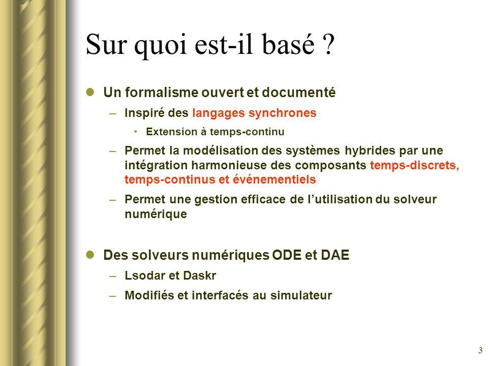 3 Sur quoi est-il basé ? Un formalisme ouvert et documenté –Inspiré des langages synchrones Extension à temps-continu –Permet la modélisation des syst