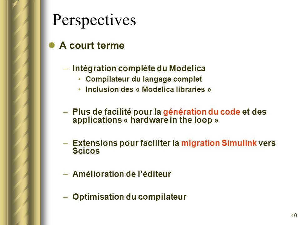 40 Perspectives A court terme –Intégration complète du Modelica Compilateur du langage complet Inclusion des « Modelica libraries » –Plus de facilité