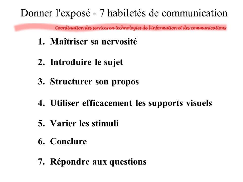 1.Maîtriser sa nervosité 2.Introduire le sujet 3.Structurer son propos 4.Utiliser efficacement les supports visuels 5.Varier les stimuli 6.Conclure 7.Répondre aux questions Donner l exposé - 7 habiletés de communication
