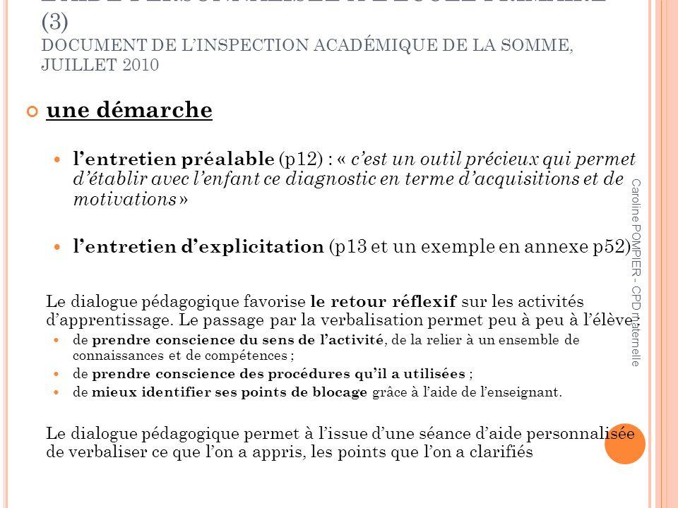 Caroline POMPIER - CPD maternelle LAIDE PERSONNALISÉE À LÉCOLE PRIMAIRE (3) DOCUMENT DE LINSPECTION ACADÉMIQUE DE LA SOMME, JUILLET 2010 une démarche lentretien préalable (p12) : « cest un outil précieux qui permet détablir avec lenfant ce diagnostic en terme dacquisitions et de motivations » lentretien dexplicitation (p13 et un exemple en annexe p52) Le dialogue pédagogique favorise le retour réflexif sur les activités dapprentissage.