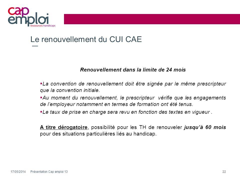 Le renouvellement du CUI CAE Renouvellement dans la limite de 24 mois La convention de renouvellement doit être signée par le même prescripteur que la