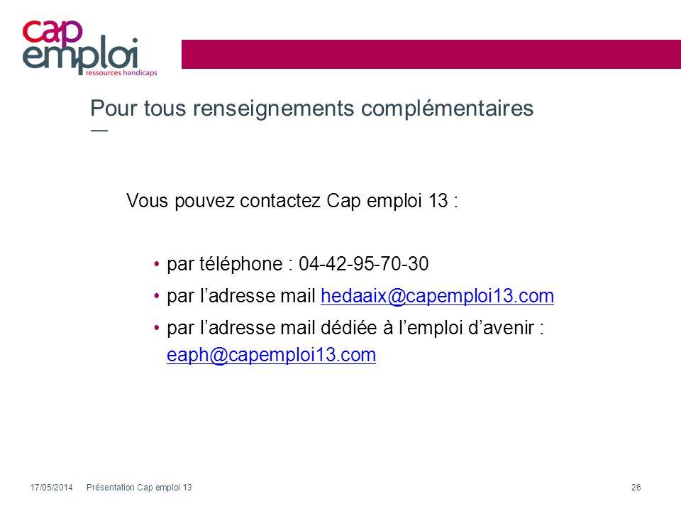 Pour tous renseignements complémentaires Vous pouvez contactez Cap emploi 13 : par téléphone : 04-42-95-70-30 par ladresse mail hedaaix@capemploi13.co