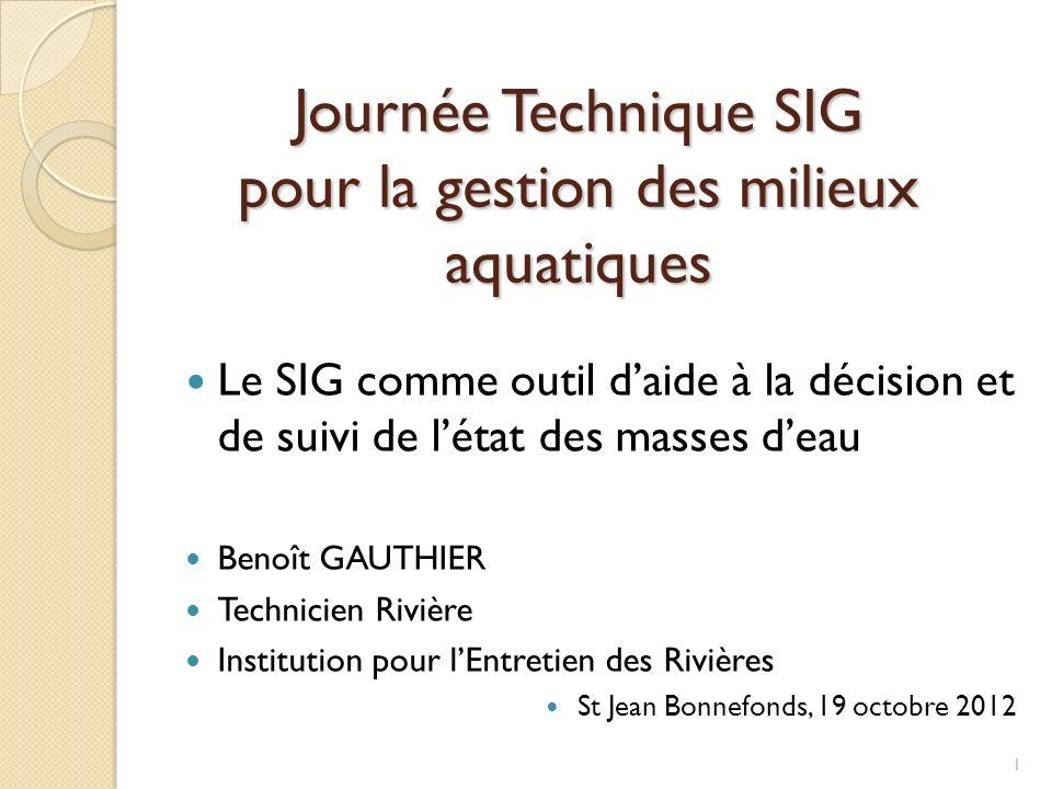 Journée Technique SIG pour la gestion des milieux aquatiques Le SIG comme outil daide à la décision et de suivi de létat des masses deau Benoît GAUTHI