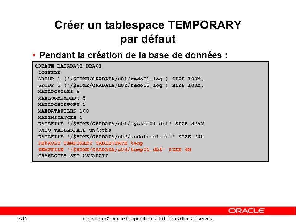 8-12 Copyright © Oracle Corporation, 2001. Tous droits réservés. Créer un tablespace TEMPORARY par défaut Pendant la création de la base de données :