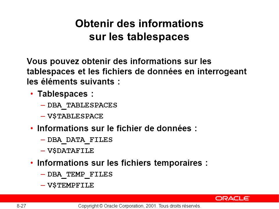 8-27 Copyright © Oracle Corporation, 2001. Tous droits réservés. Obtenir des informations sur les tablespaces Vous pouvez obtenir des informations sur