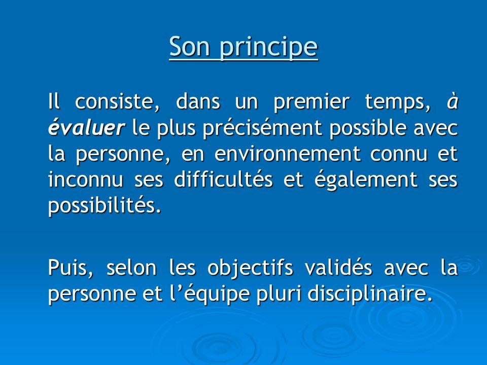Son principe Il consiste, dans un premier temps, à évaluer le plus précisément possible avec la personne, en environnement connu et inconnu ses diffic